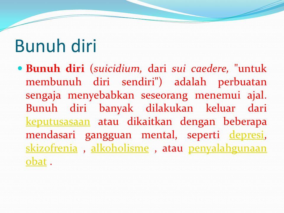 Bunuh diri Bunuh diri (suicidium, dari sui caedere, untuk membunuh diri sendiri ) adalah perbuatan sengaja menyebabkan seseorang menemui ajal.