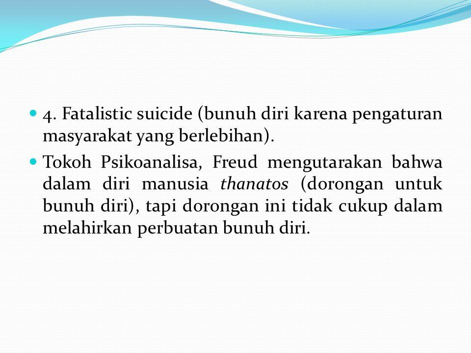 4. Fatalistic suicide (bunuh diri karena pengaturan masyarakat yang berlebihan).