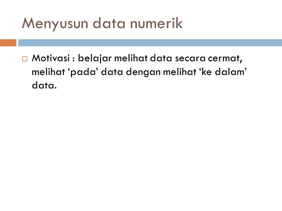 Menyusun data numerik  Motivasi : belajar melihat data secara cermat, melihat 'pada' data dengan melihat 'ke dalam' data.