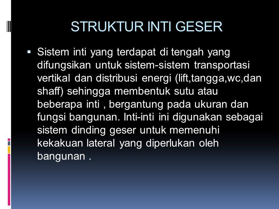 STRUKTUR INTI GESER  Sistem inti yang terdapat di tengah yang difungsikan untuk sistem-sistem transportasi vertikal dan distribusi energi (lift,tangg