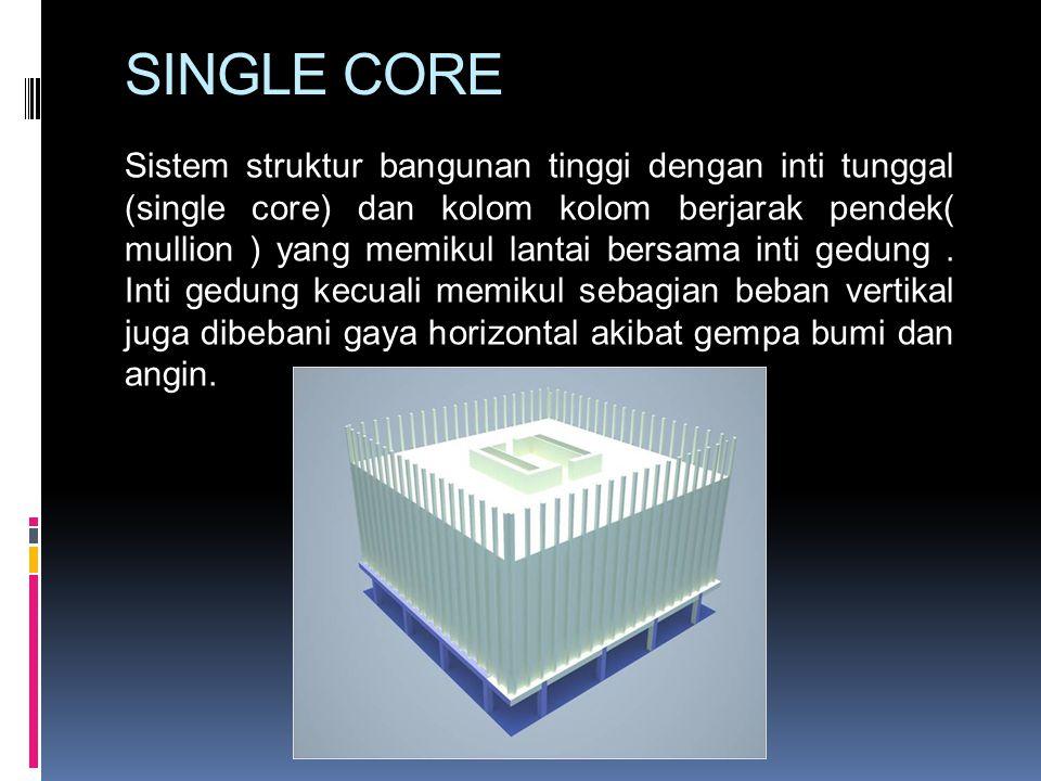 SINGLE CORE Sistem struktur bangunan tinggi dengan inti tunggal (single core) dan kolom kolom berjarak pendek( mullion ) yang memikul lantai bersama i