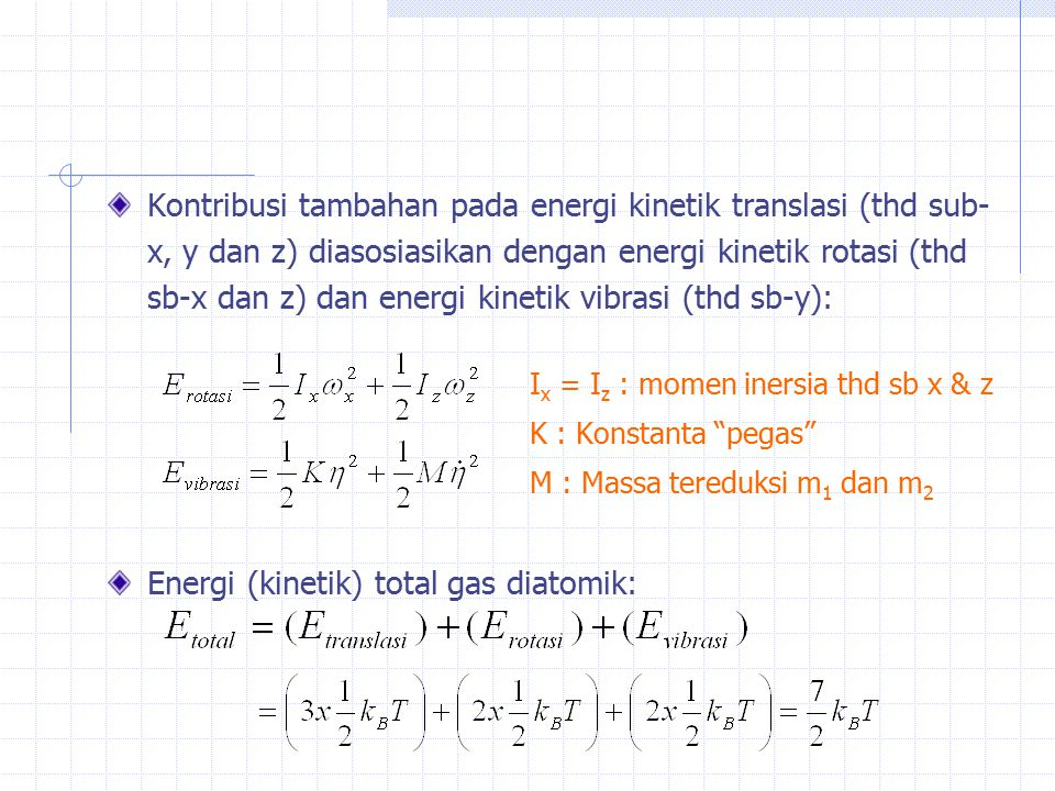 Kontribusi tambahan pada energi kinetik translasi (thd sub- x, y dan z) diasosiasikan dengan energi kinetik rotasi (thd sb-x dan z) dan energi kinetik vibrasi (thd sb-y): I x = I z : momen inersia thd sb x & z K : Konstanta pegas M : Massa tereduksi m 1 dan m 2 Energi (kinetik) total gas diatomik: