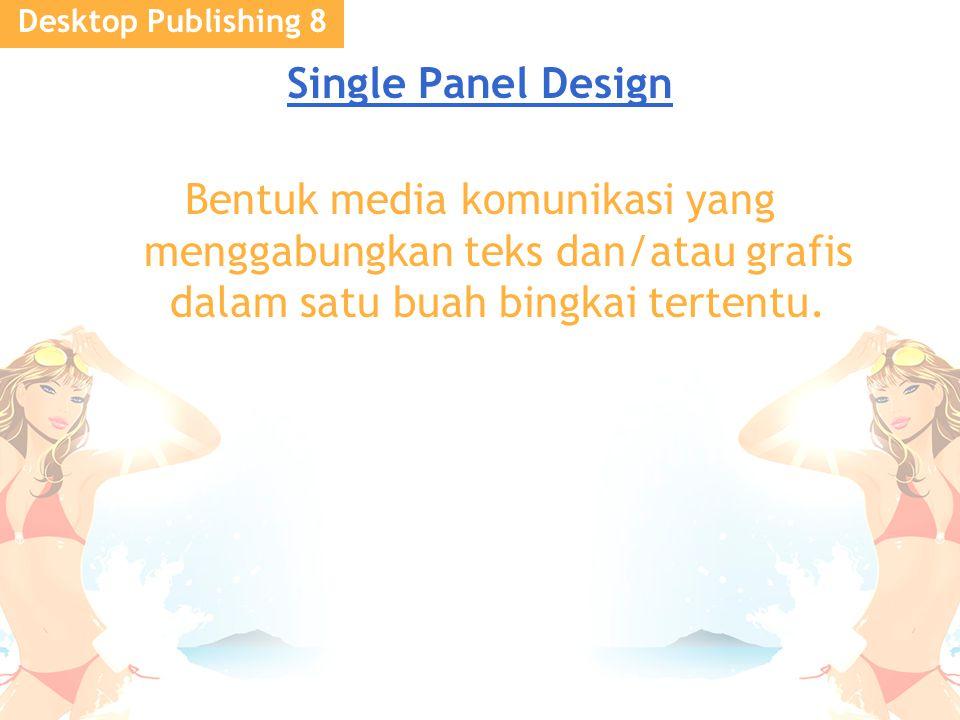 Desktop Publishing 8 Single Panel Design Bentuk media komunikasi yang menggabungkan teks dan/atau grafis dalam satu buah bingkai tertentu.