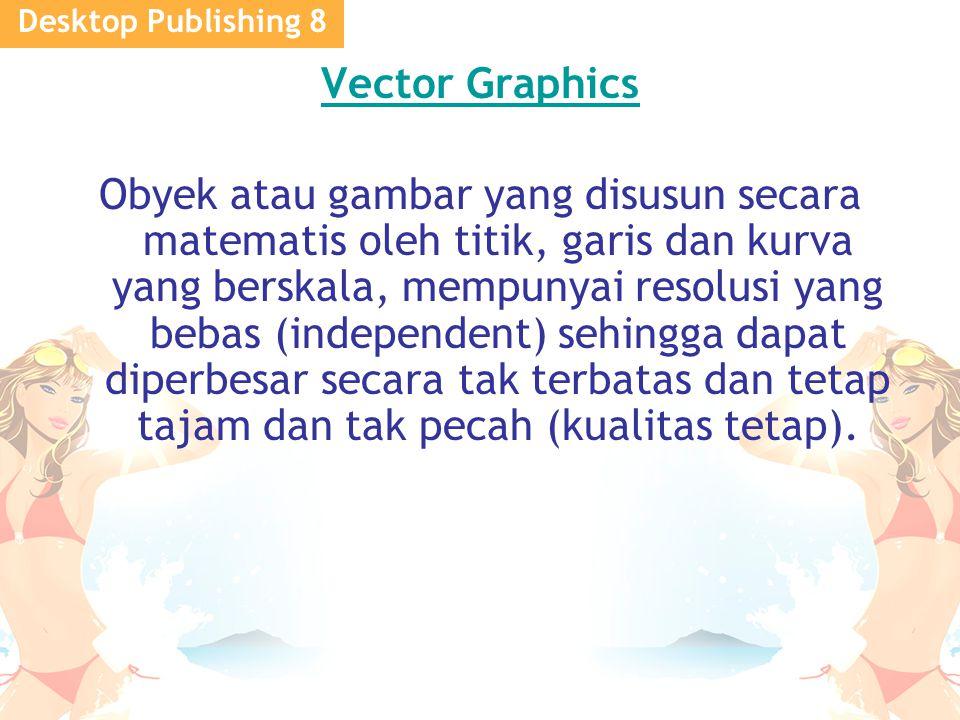Desktop Publishing 8 Vector Graphics Obyek atau gambar yang disusun secara matematis oleh titik, garis dan kurva yang berskala, mempunyai resolusi yang bebas (independent) sehingga dapat diperbesar secara tak terbatas dan tetap tajam dan tak pecah (kualitas tetap).