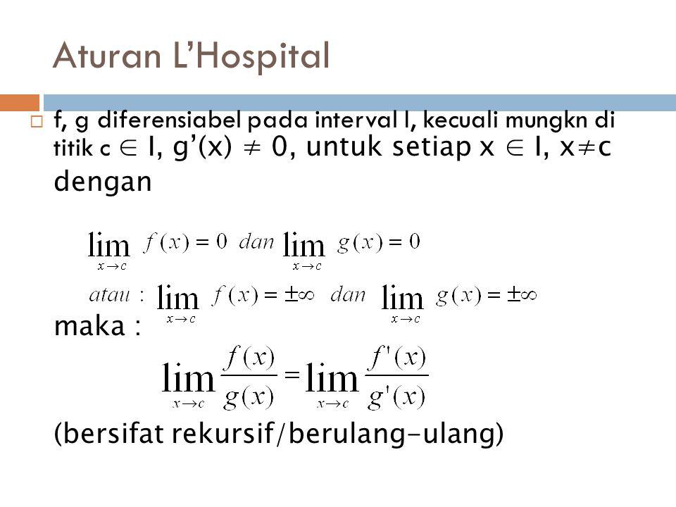 Aturan L'Hospital  f, g diferensiabel pada interval I, kecuali mungkn di titik c ∈ I, g'(x) ≠ 0, untuk setiap x ∈ I, x≠c dengan maka : (bersifat rekursif/berulang-ulang)