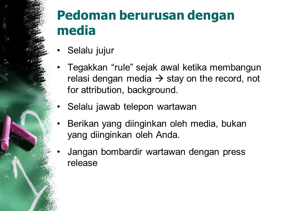 Pedoman berurusan dengan media Selalu jujur Tegakkan rule sejak awal ketika membangun relasi dengan media  stay on the record, not for attribution, background.