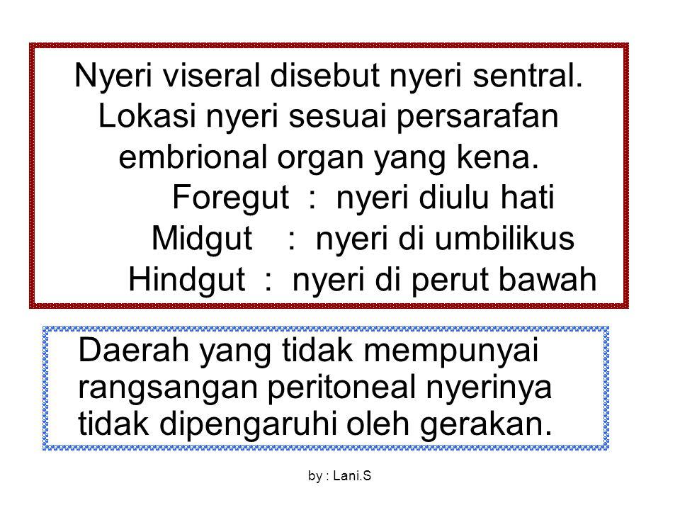 Nyeri viseral disebut nyeri sentral. Lokasi nyeri sesuai persarafan embrional organ yang kena. Foregut: nyeri diulu hati Midgut: nyeri di umbilikus Hi