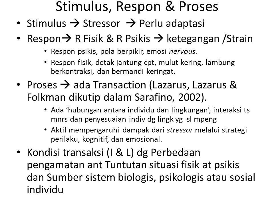 Stimulus, Respon & Proses Stimulus  Stressor  Perlu adaptasi Respon  R Fisik & R Psikis  ketegangan /Strain Respon psikis, pola berpikir, emosi ne