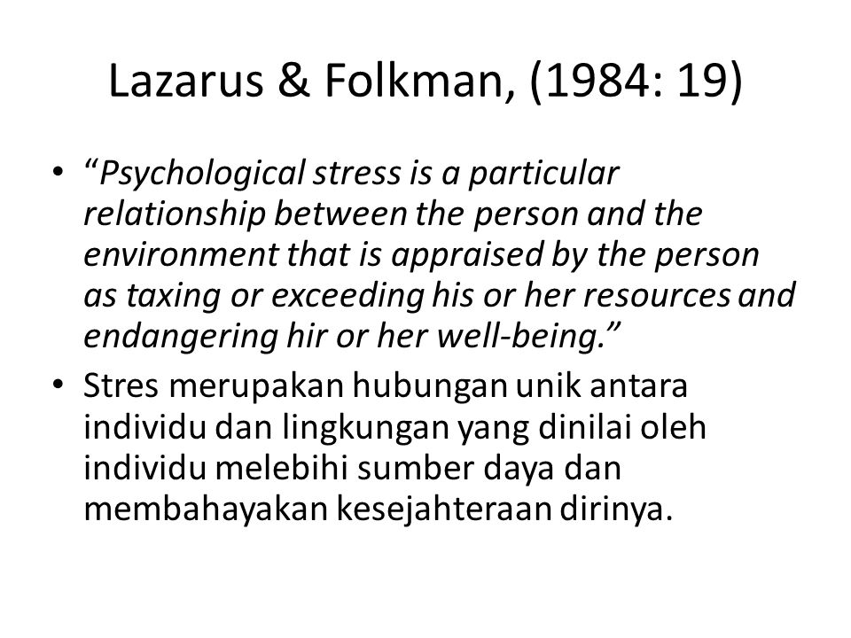 "Lazarus & Folkman, (1984: 19) ""Psychological stress is a particular relationship between the person and the environment that is appraised by the perso"