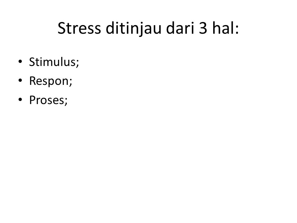Stress ditinjau dari 3 hal: Stimulus; Respon; Proses;