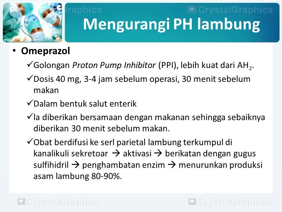 Mengurangi PH lambung Omeprazol Golongan Proton Pump Inhibitor (PPI), lebih kuat dari AH 2. Dosis 40 mg, 3-4 jam sebelum operasi, 30 menit sebelum mak