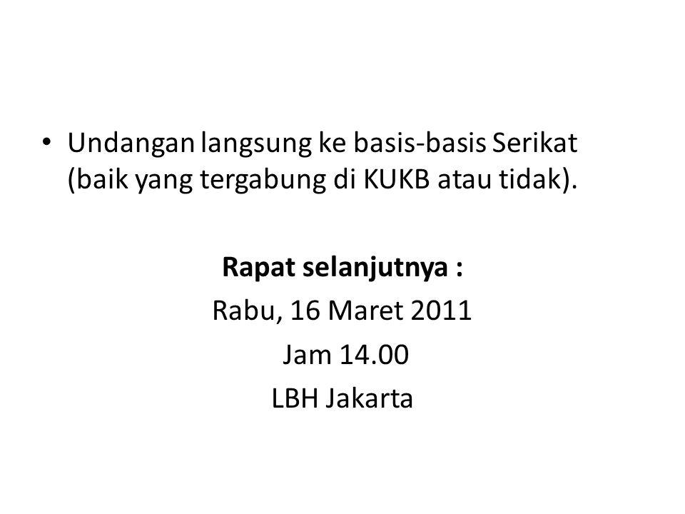Undangan langsung ke basis-basis Serikat (baik yang tergabung di KUKB atau tidak). Rapat selanjutnya : Rabu, 16 Maret 2011 Jam 14.00 LBH Jakarta