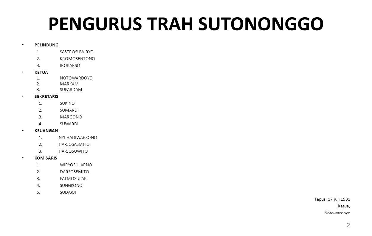 PENGURUS TRAH SUTONONGGO PELINDUNG 1.SASTROSUWIRYO 2.KROMOSENTONO 3.IROKARSO KETUA 1.NOTOWARDOYO 2.MARKAM 3.SUPARDAM SEKRETARIS 1.