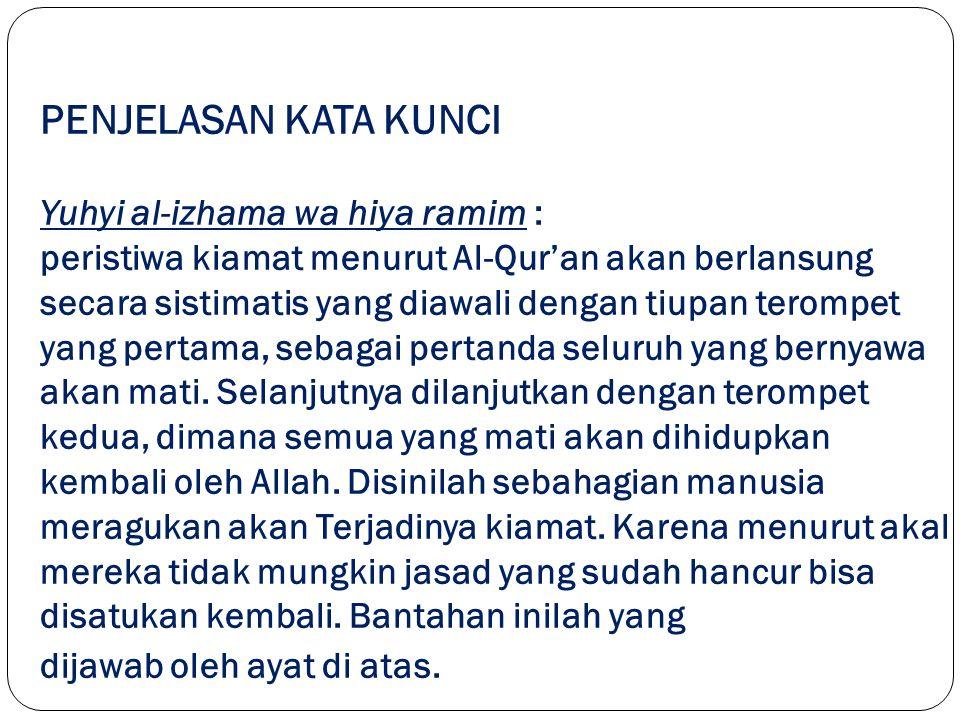 PENJELASAN KATA KUNCI Yuhyi al-izhama wa hiya ramim : peristiwa kiamat menurut Al-Qur'an akan berlansung secara sistimatis yang diawali dengan tiupan terompet yang pertama, sebagai pertanda seluruh yang bernyawa akan mati.