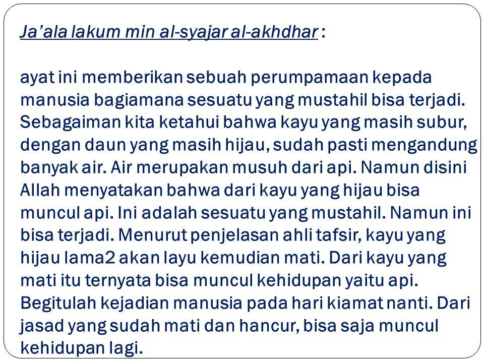 Ja'ala lakum min al-syajar al-akhdhar : ayat ini memberikan sebuah perumpamaan kepada manusia bagiamana sesuatu yang mustahil bisa terjadi.