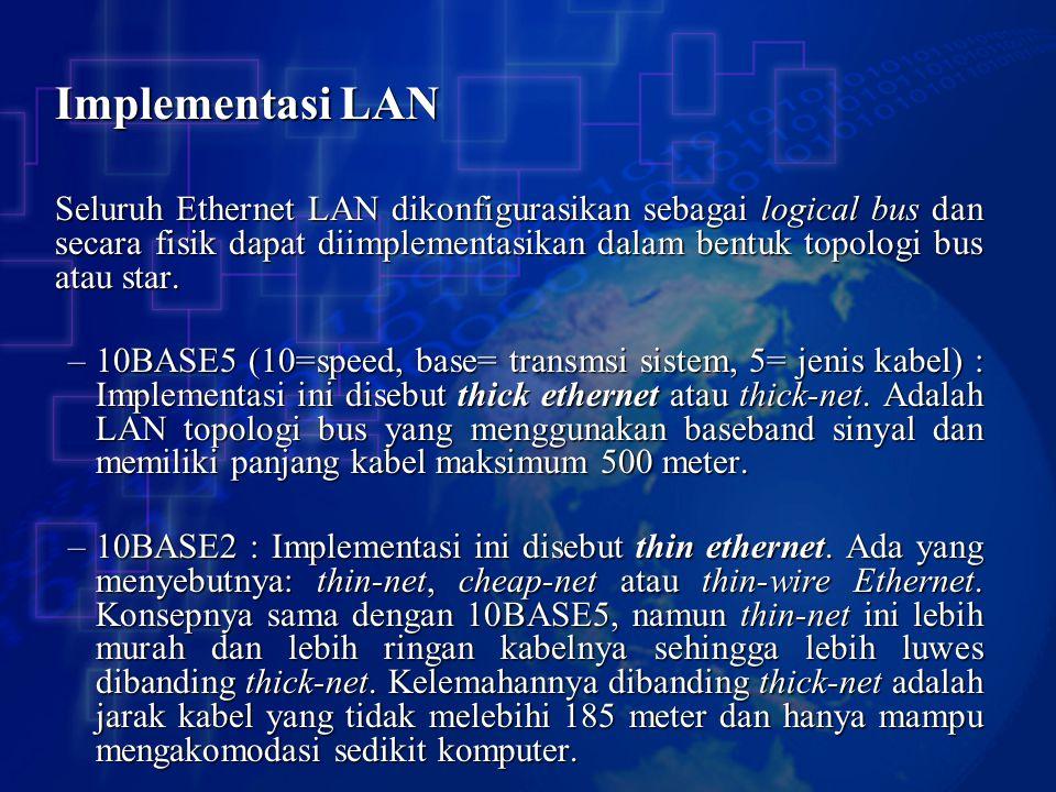 Implementasi LAN Seluruh Ethernet LAN dikonfigurasikan sebagai logical bus dan secara fisik dapat diimplementasikan dalam bentuk topologi bus atau sta