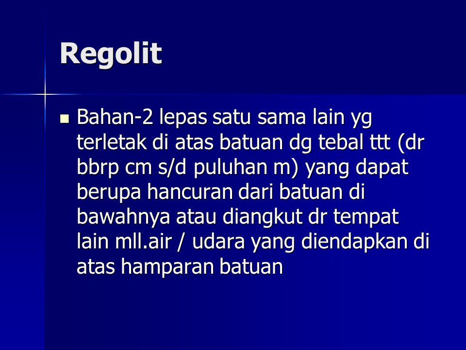 Regolit Bahan-2 lepas satu sama lain yg terletak di atas batuan dg tebal ttt (dr bbrp cm s/d puluhan m) yang dapat berupa hancuran dari batuan di bawa