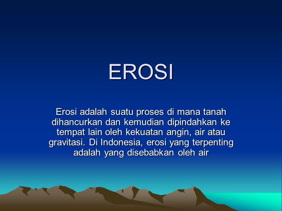 EROSI Erosi adalah suatu proses di mana tanah dihancurkan dan kemudian dipindahkan ke tempat lain oleh kekuatan angin, air atau gravitasi. Di Indonesi