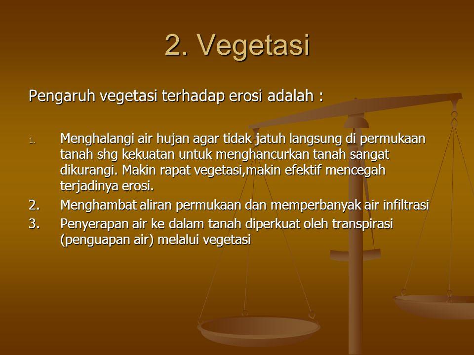 2. Vegetasi Pengaruh vegetasi terhadap erosi adalah : 1. Menghalangi air hujan agar tidak jatuh langsung di permukaan tanah shg kekuatan untuk menghan