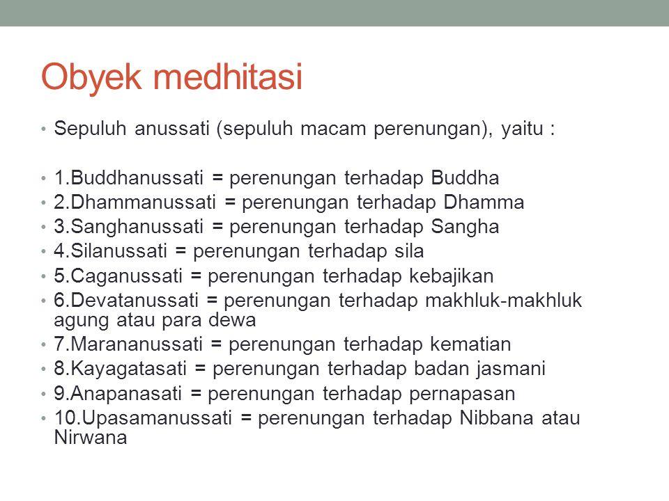 Obyek medhitasi Sepuluh anussati (sepuluh macam perenungan), yaitu : 1.Buddhanussati = perenungan terhadap Buddha 2.Dhammanussati = perenungan terhada