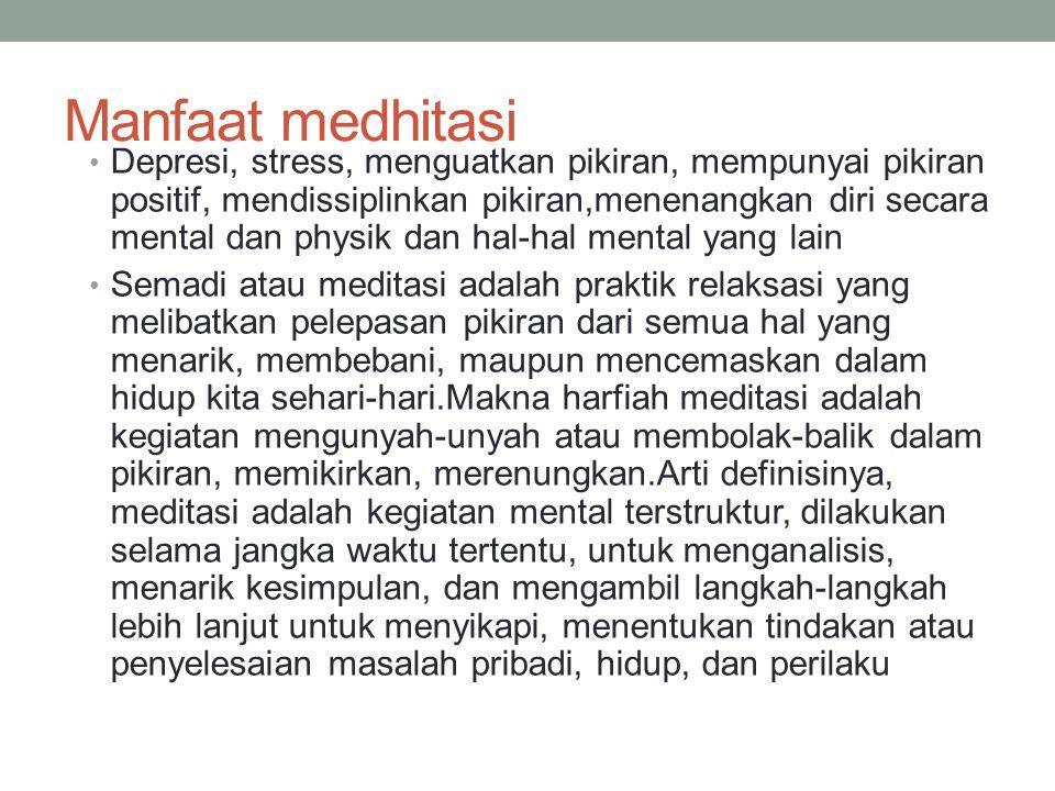 Manfaat medhitasi Depresi, stress, menguatkan pikiran, mempunyai pikiran positif, mendissiplinkan pikiran,menenangkan diri secara mental dan physik da