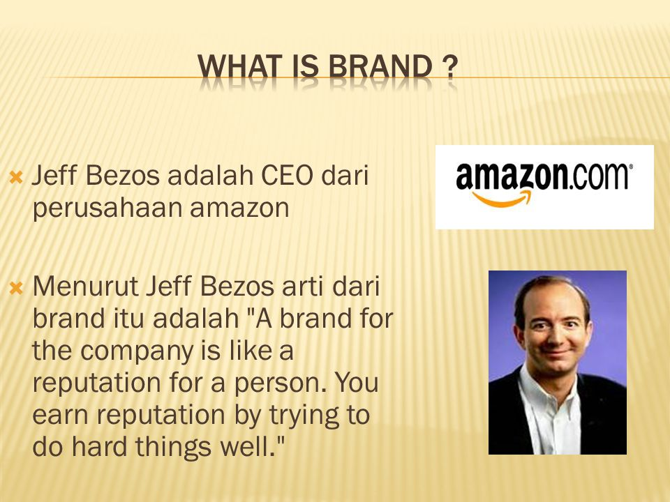  Jeff Bezos adalah CEO dari perusahaan amazon  Menurut Jeff Bezos arti dari brand itu adalah A brand for the company is like a reputation for a person.