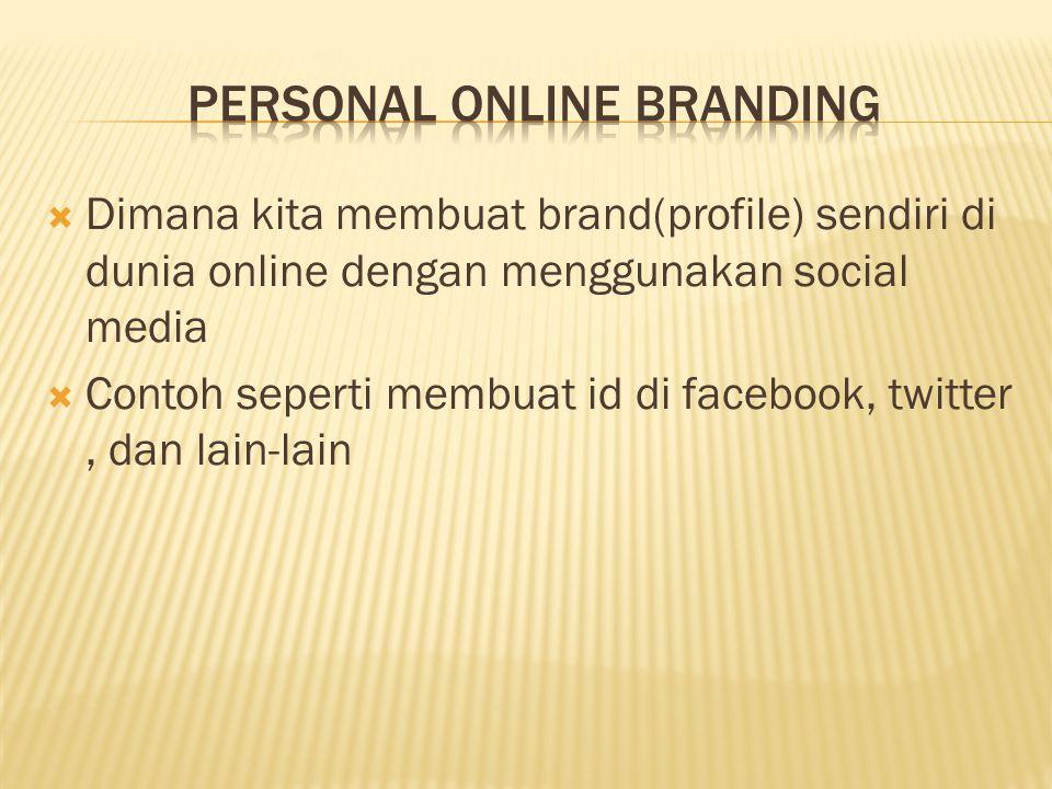  Dimana kita membuat brand(profile) sendiri di dunia online dengan menggunakan social media  Contoh seperti membuat id di facebook, twitter, dan lain-lain