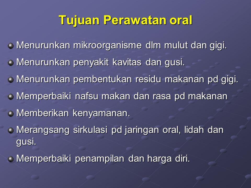Tujuan Perawatan oral Menurunkan mikroorganisme dlm mulut dan gigi. Menurunkan penyakit kavitas dan gusi. Menurunkan pembentukan residu makanan pd gig