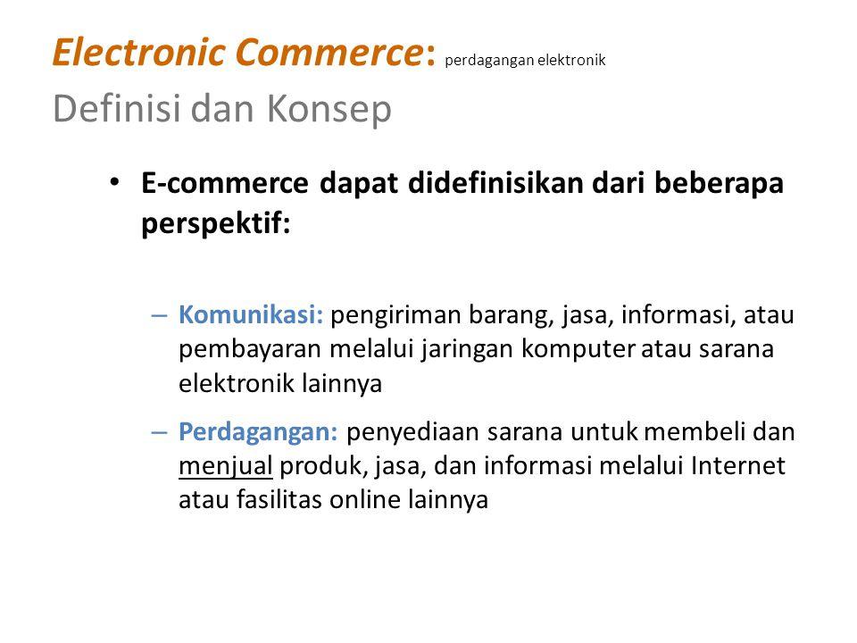 Electronic Commerce: perdagangan elektronik Definisi dan Konsep E-commerce dapat didefinisikan dari beberapa perspektif: – Komunikasi: pengiriman barang, jasa, informasi, atau pembayaran melalui jaringan komputer atau sarana elektronik lainnya – Perdagangan: penyediaan sarana untuk membeli dan menjual produk, jasa, dan informasi melalui Internet atau fasilitas online lainnya