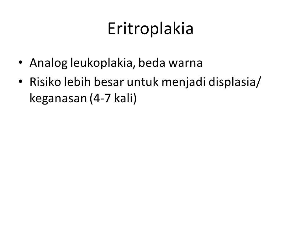 Eritroplakia Analog leukoplakia, beda warna Risiko lebih besar untuk menjadi displasia/ keganasan (4-7 kali)