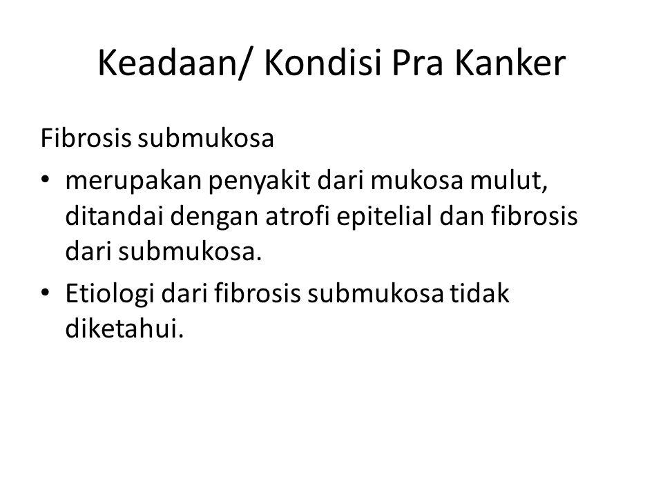 Keadaan/ Kondisi Pra Kanker Fibrosis submukosa merupakan penyakit dari mukosa mulut, ditandai dengan atrofi epitelial dan fibrosis dari submukosa.