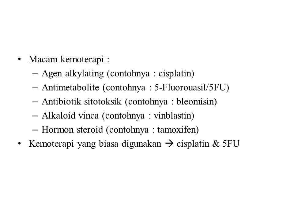 Macam kemoterapi : – Agen alkylating (contohnya : cisplatin) – Antimetabolite (contohnya : 5-Fluorouasil/5FU) – Antibiotik sitotoksik (contohnya : bleomisin) – Alkaloid vinca (contohnya : vinblastin) – Hormon steroid (contohnya : tamoxifen) Kemoterapi yang biasa digunakan  cisplatin & 5FU