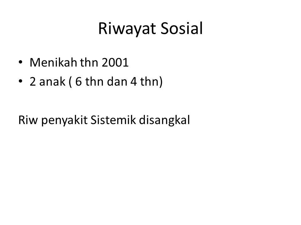 Riwayat Sosial Menikah thn 2001 2 anak ( 6 thn dan 4 thn) Riw penyakit Sistemik disangkal