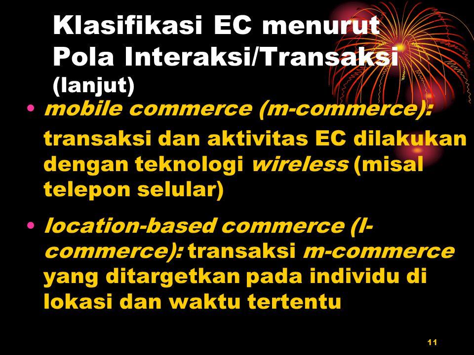 11 Klasifikasi EC menurut Pola Interaksi/Transaksi (lanjut) mobile commerce (m-commerce): transaksi dan aktivitas EC dilakukan dengan teknologi wirele