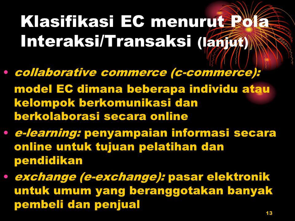 13 Klasifikasi EC menurut Pola Interaksi/Transaksi (lanjut) collaborative commerce (c-commerce): model EC dimana beberapa individu atau kelompok berko