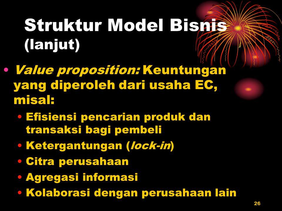 26 Struktur Model Bisnis (lanjut) Value proposition: Keuntungan yang diperoleh dari usaha EC, misal: Efisiensi pencarian produk dan transaksi bagi pem