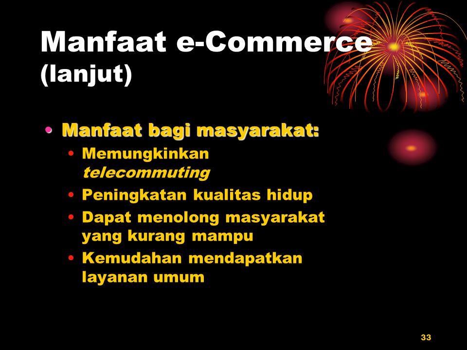 33 Manfaat e-Commerce (lanjut) Manfaat bagi masyarakat:Manfaat bagi masyarakat: Memungkinkan telecommuting Peningkatan kualitas hidup Dapat menolong m