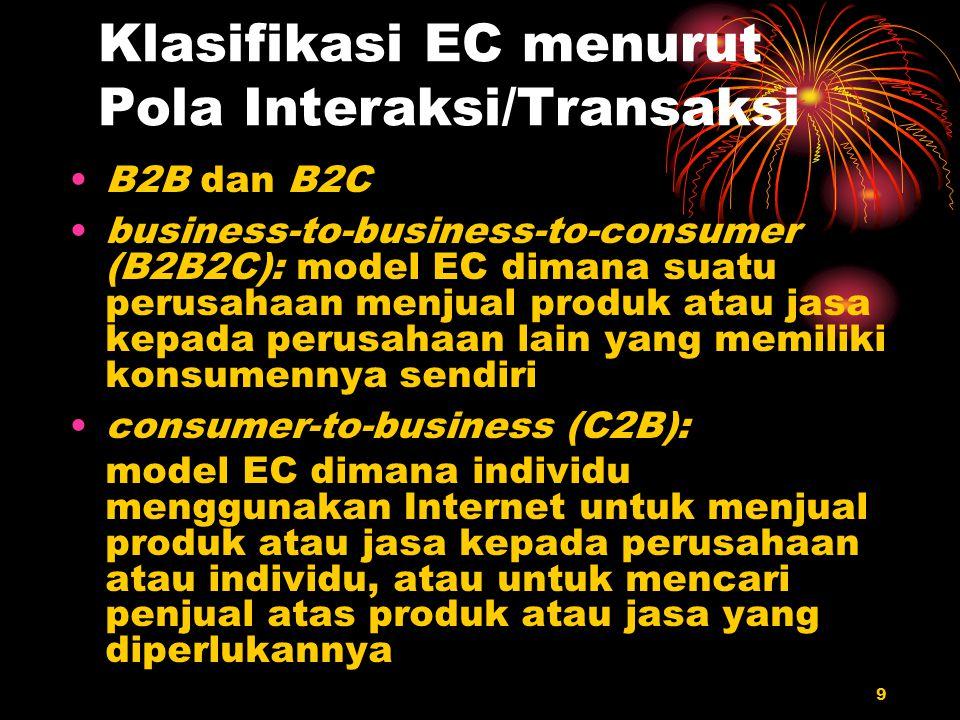9 Klasifikasi EC menurut Pola Interaksi/Transaksi B2B dan B2C business-to-business-to-consumer (B2B2C): model EC dimana suatu perusahaan menjual produ