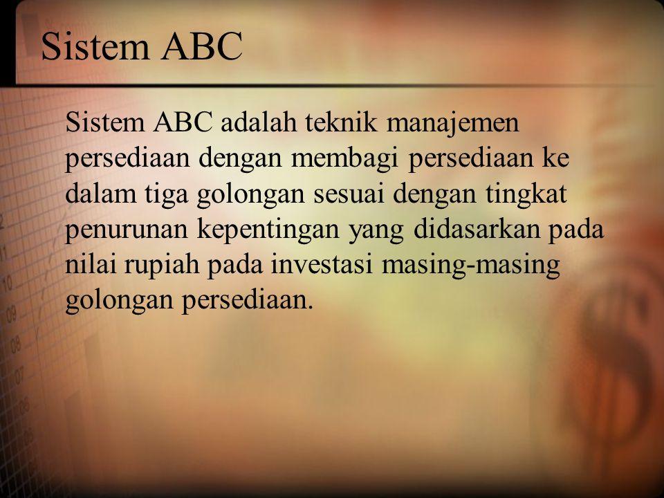 Sistem ABC Sistem ABC adalah teknik manajemen persediaan dengan membagi persediaan ke dalam tiga golongan sesuai dengan tingkat penurunan kepentingan yang didasarkan pada nilai rupiah pada investasi masing-masing golongan persediaan.