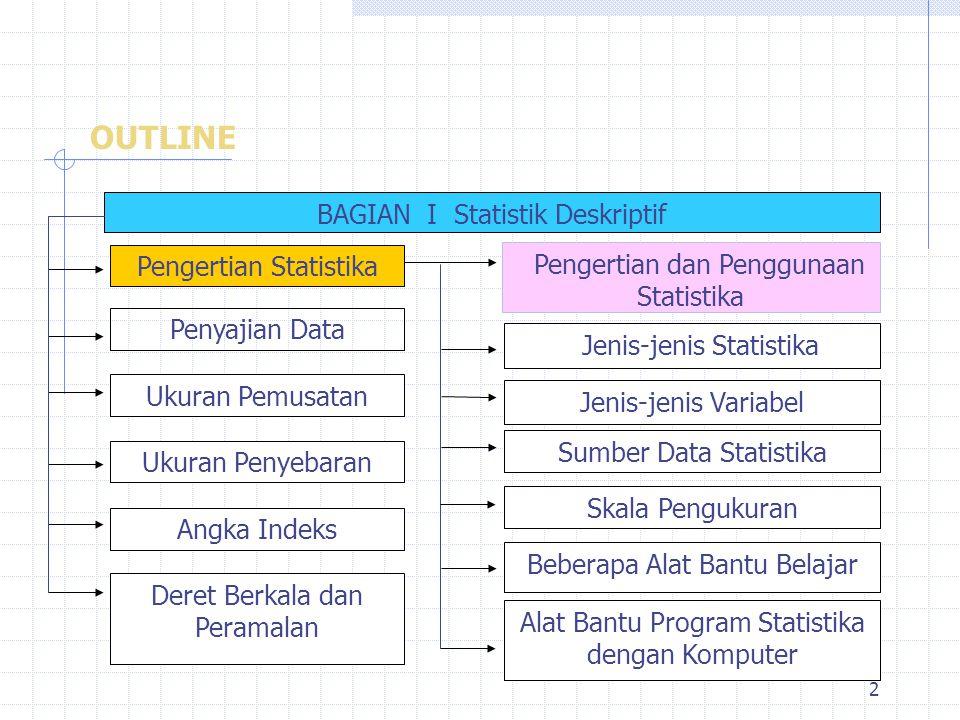 2 OUTLINE BAGIAN I Statistik Deskriptif Pengertian dan Penggunaan Statistika Jenis-jenis Statistika Jenis-jenis Variabel Sumber Data Statistika Skala