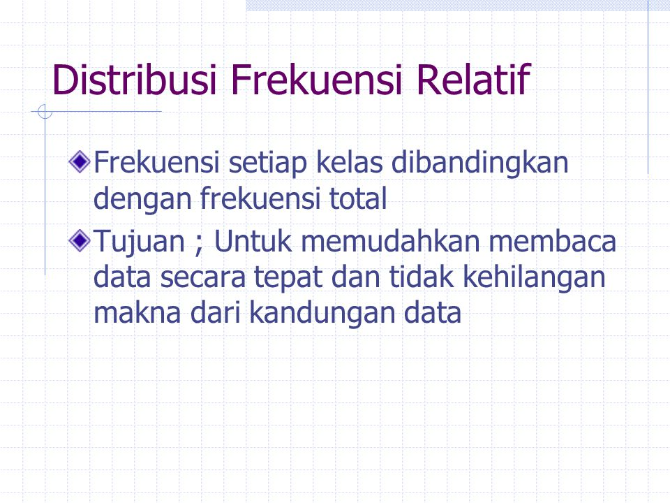 Distribusi Frekuensi Relatif Frekuensi setiap kelas dibandingkan dengan frekuensi total Tujuan ; Untuk memudahkan membaca data secara tepat dan tidak