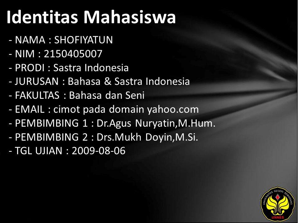 Identitas Mahasiswa - NAMA : SHOFIYATUN - NIM : 2150405007 - PRODI : Sastra Indonesia - JURUSAN : Bahasa & Sastra Indonesia - FAKULTAS : Bahasa dan Seni - EMAIL : cimot pada domain yahoo.com - PEMBIMBING 1 : Dr.Agus Nuryatin,M.Hum.