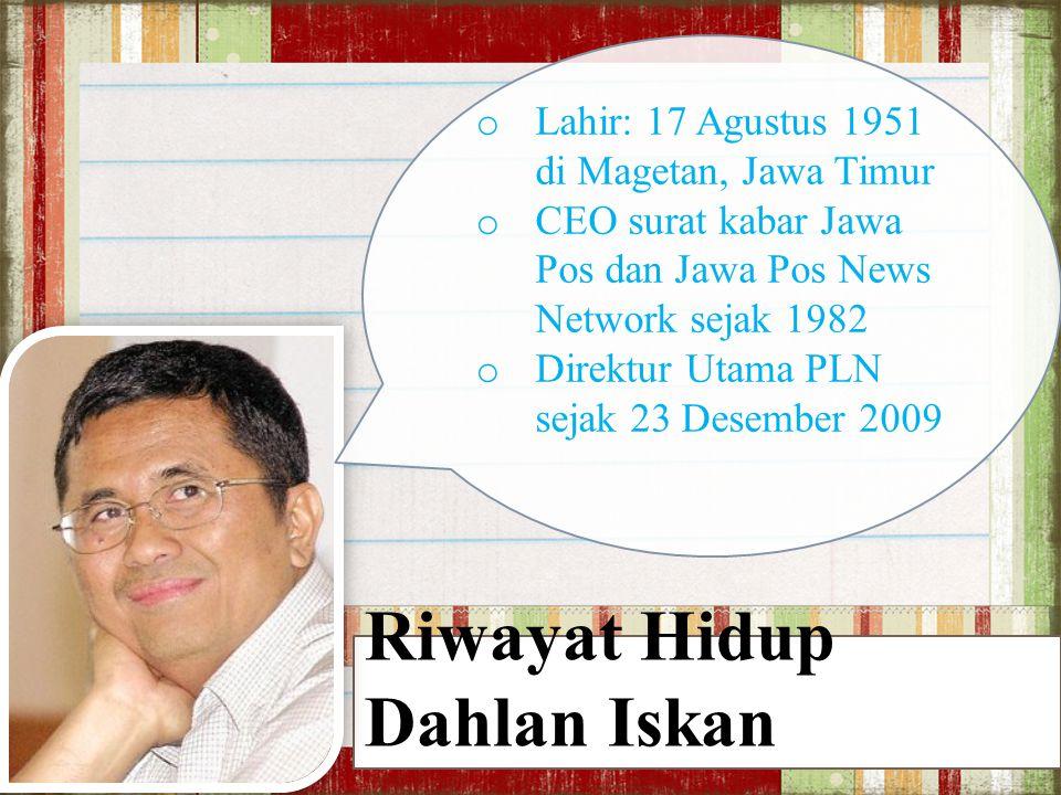 Riwayat Hidup Dahlan Iskan o Lahir: 17 Agustus 1951 di Magetan, Jawa Timur o CEO surat kabar Jawa Pos dan Jawa Pos News Network sejak 1982 o Direktur