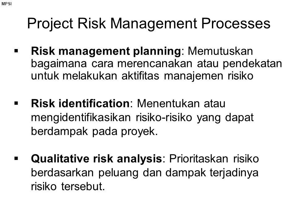 Project Risk Management Processes  Risk management planning: Memutuskan bagaimana cara merencanakan atau pendekatan untuk melakukan aktifitas manajemen risiko  Risk identification: Menentukan atau mengidentifikasikan risiko-risiko yang dapat berdampak pada proyek.