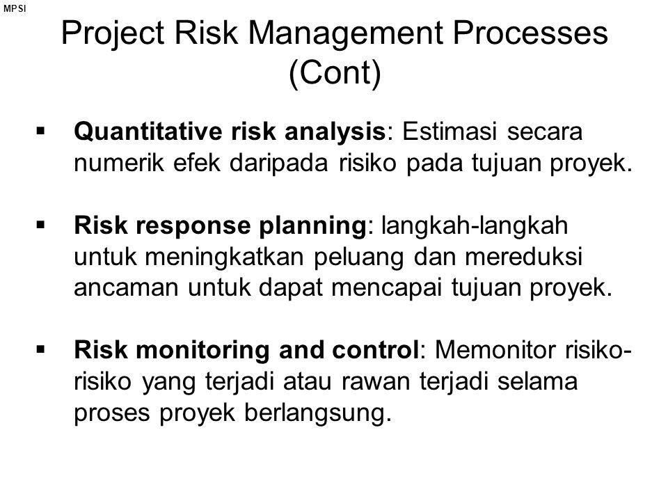 MPSI Project Risk Management Processes (Cont)  Quantitative risk analysis: Estimasi secara numerik efek daripada risiko pada tujuan proyek.