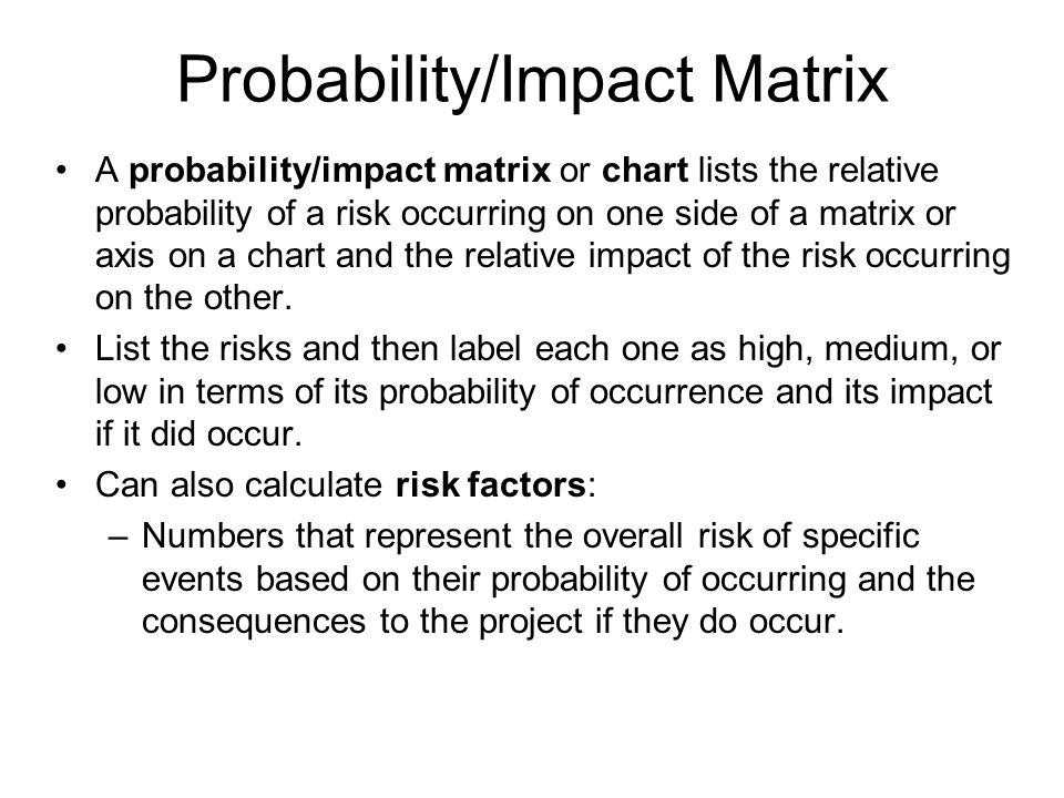 Probability/Impact Matrix A probability/impact matrix or chart lists the relative probability of a risk occurring on one side of a matrix or axis on a