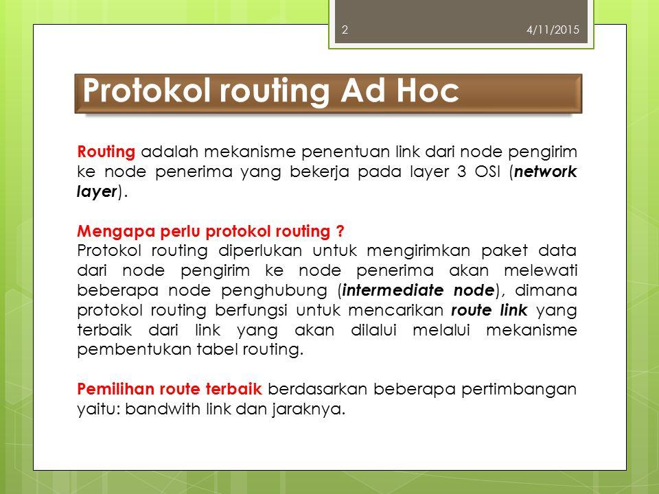 Model protokol routing Ad Hoc 4/11/20153 Ada dua model, yaitu : 1.Protokol routing reaktif (reactive) 2.Protokol routing proaktif (proactive) Protokol routing reaktif bekerja dengan cara membentuk tabel routing jika ada permintaan pembuatan route link baru atau perubahan link.