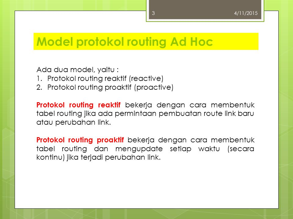Model protokol routing Ad Hoc 4/11/20153 Ada dua model, yaitu : 1.Protokol routing reaktif (reactive) 2.Protokol routing proaktif (proactive) Protokol routing reaktif bekerja dengan cara membentuk tabel routing jika ada permintaan pembuatan route link baru atau perubahan link.