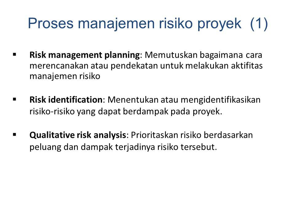 Proses manajemen risiko proyek (1)  Risk management planning: Memutuskan bagaimana cara merencanakan atau pendekatan untuk melakukan aktifitas manajemen risiko  Risk identification: Menentukan atau mengidentifikasikan risiko-risiko yang dapat berdampak pada proyek.