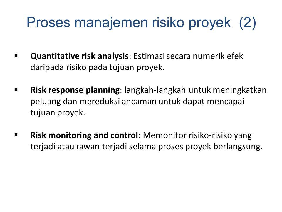 Proses manajemen risiko proyek (2)  Quantitative risk analysis: Estimasi secara numerik efek daripada risiko pada tujuan proyek.